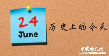 历史上的6月24日_历史上的今天发生了什么事
